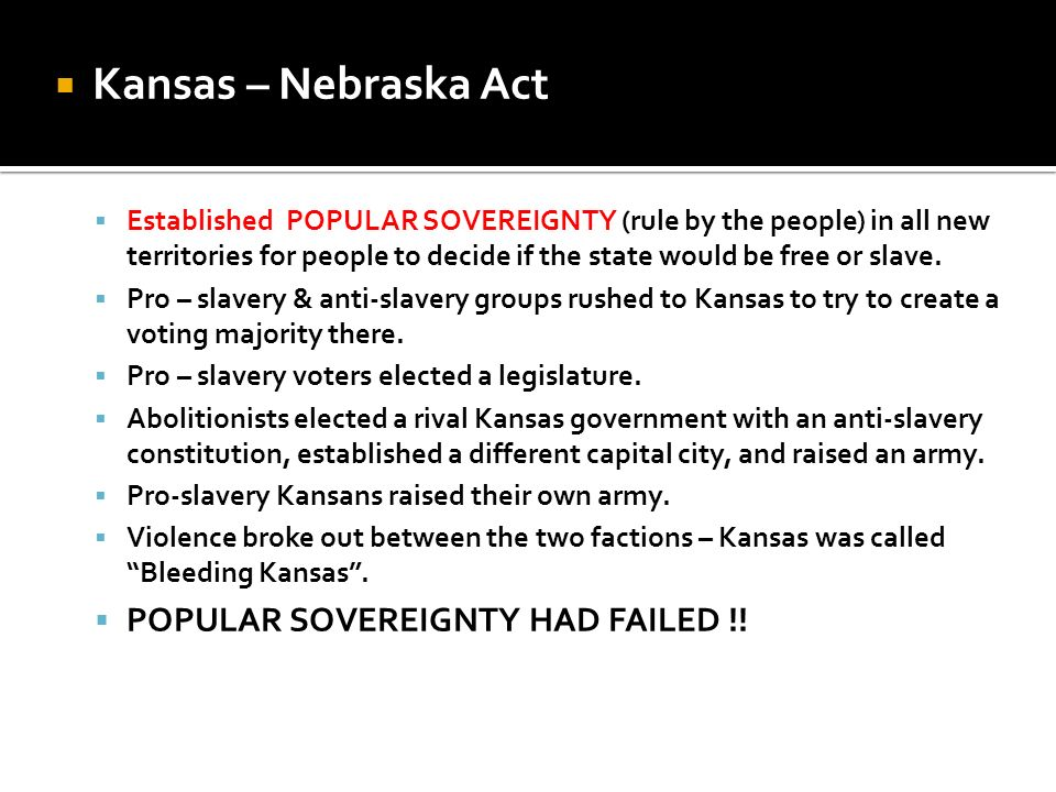 Kansas – Nebraska Act Established POPULAR SOVEREIGNTY (rule by the people) in all new territories for people to decide if the state would be free or s