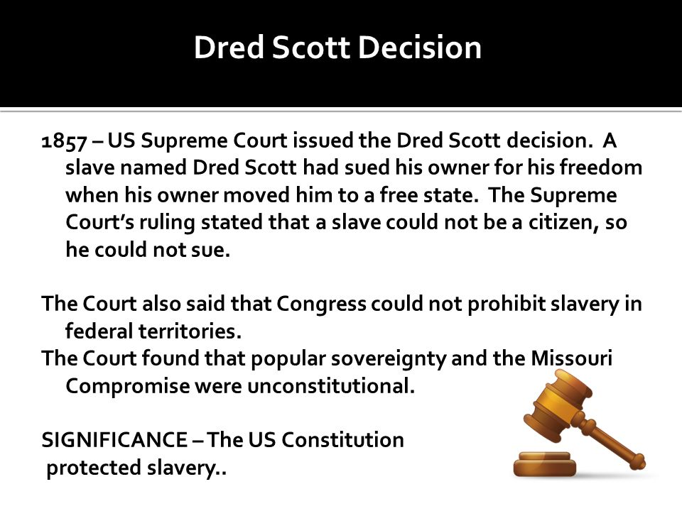 1857 – US Supreme Court issued the Dred Scott decision. A slave named Dred Scott had sued his owner for his freedom when his owner moved him to a free