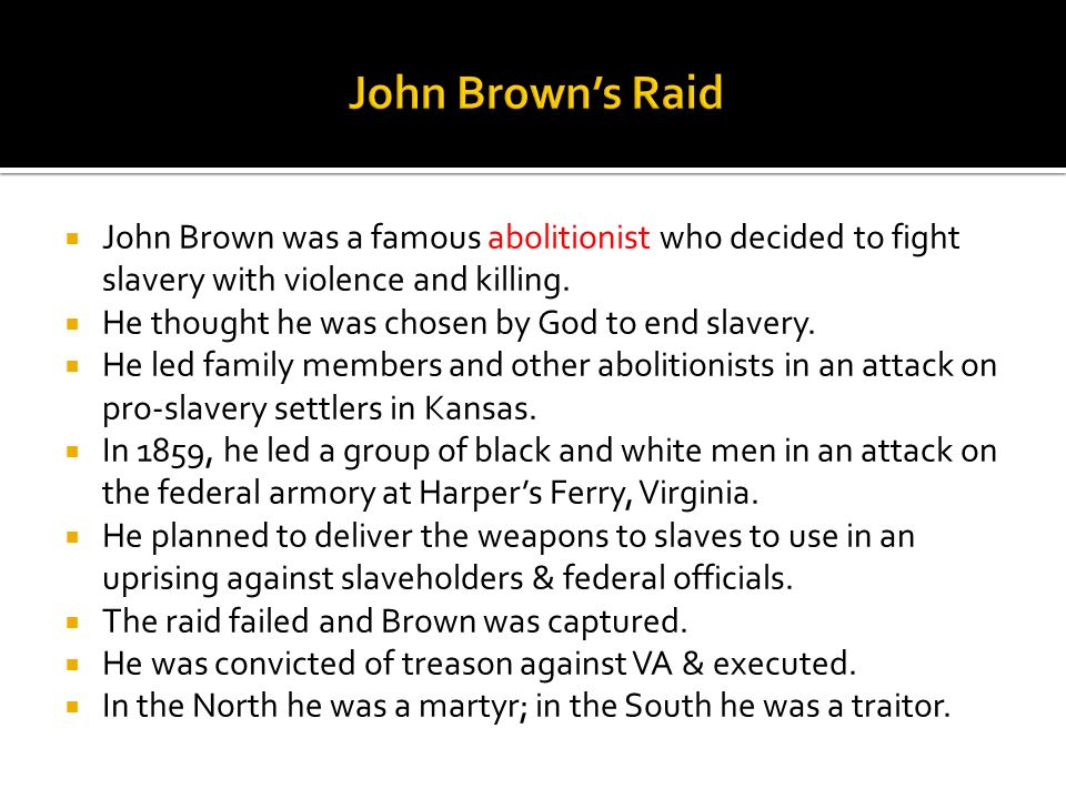 John Brown was a famous abolitionist who decided to fight slavery with violence and killing. He thought he was chosen by God to end slavery. He led fa