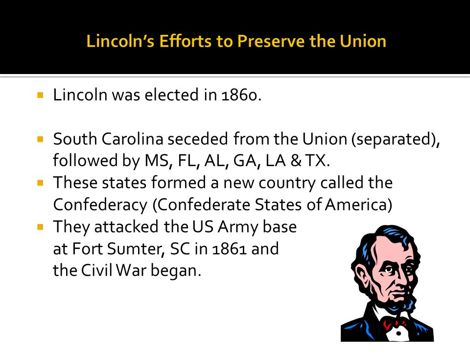 Lincoln was elected in 1860. South Carolina seceded from the Union (separated), followed by MS, FL, AL, GA, LA & TX. These states formed a new country