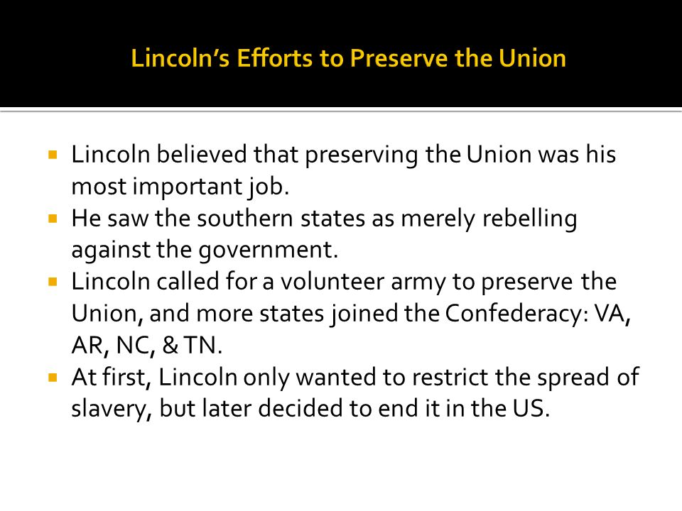 Lincoln believed that preserving the Union was his most important job. He saw the southern states as merely rebelling against the government. Lincoln