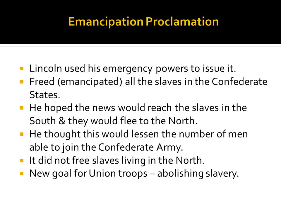 Lincoln used his emergency powers to issue it. Freed (emancipated) all the slaves in the Confederate States. He hoped the news would reach the slaves