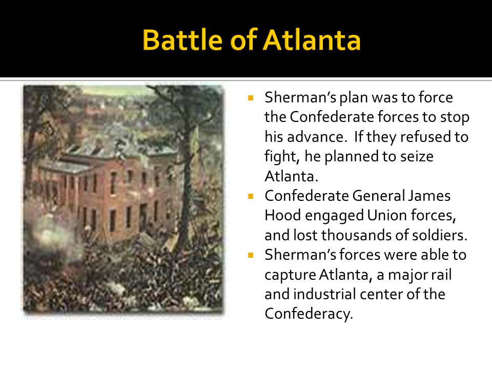 Shermans plan was to force the Confederate forces to stop his advance. If they refused to fight, he planned to seize Atlanta. Confederate General Jame