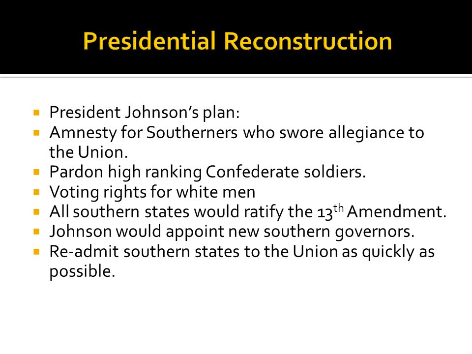 President Johnsons plan: Amnesty for Southerners who swore allegiance to the Union. Pardon high ranking Confederate soldiers. Voting rights for white
