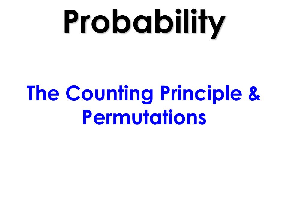 Probability The Counting Principle & Permutations