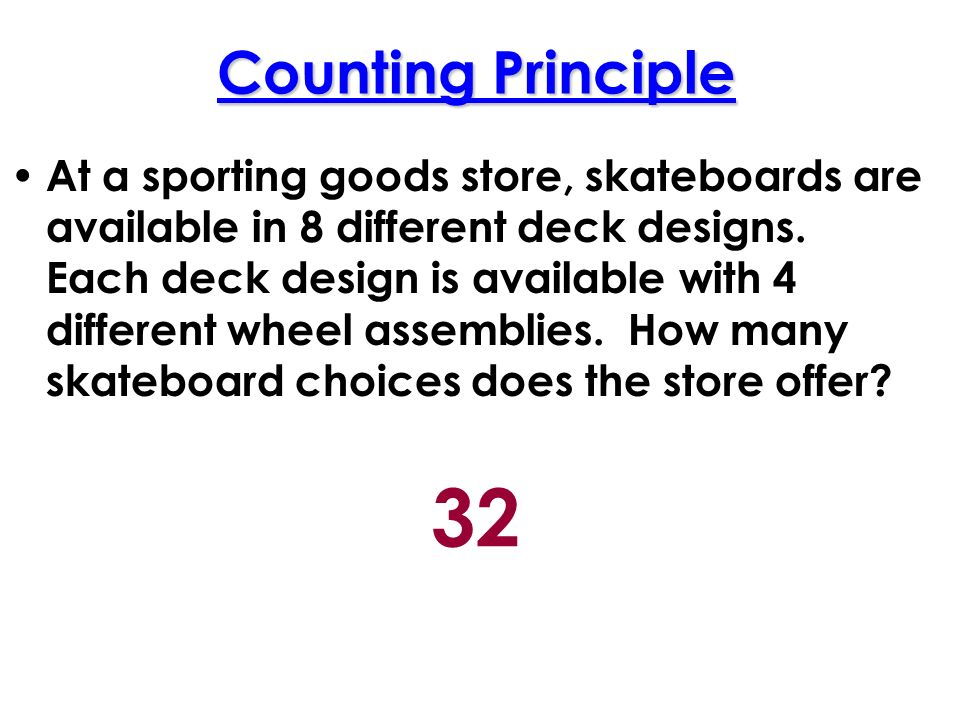 Counting Principle At a sporting goods store, skateboards are available in 8 different deck designs.