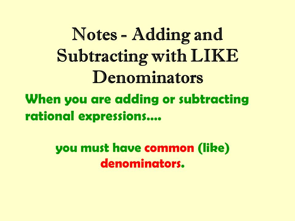 Notes - Adding and Subtracting with LIKE Denominators When you are adding or subtracting rational expressions…. you must have common (like) denominato
