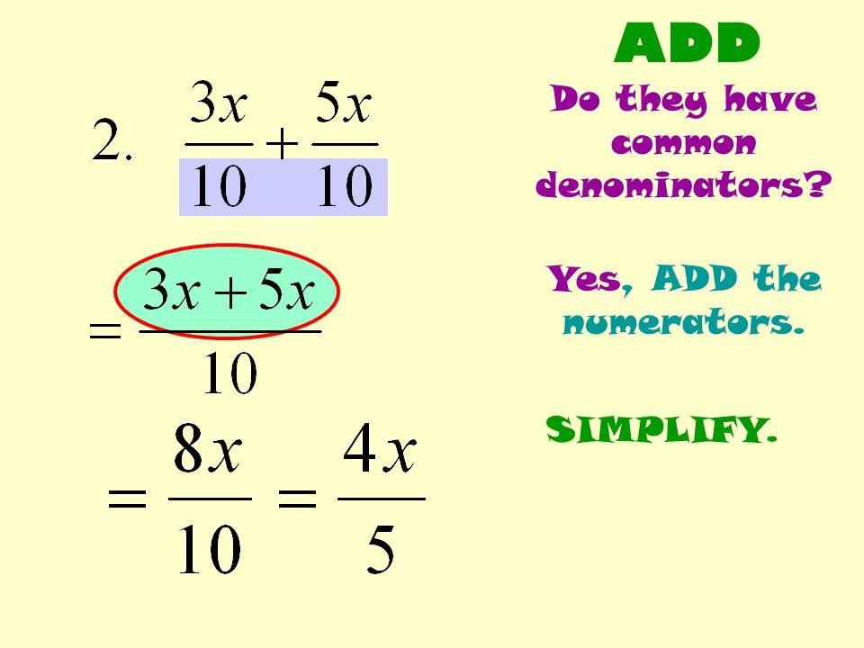 ADD Do they have common denominators? Yes, ADD the numerators. SIMPLIFY.