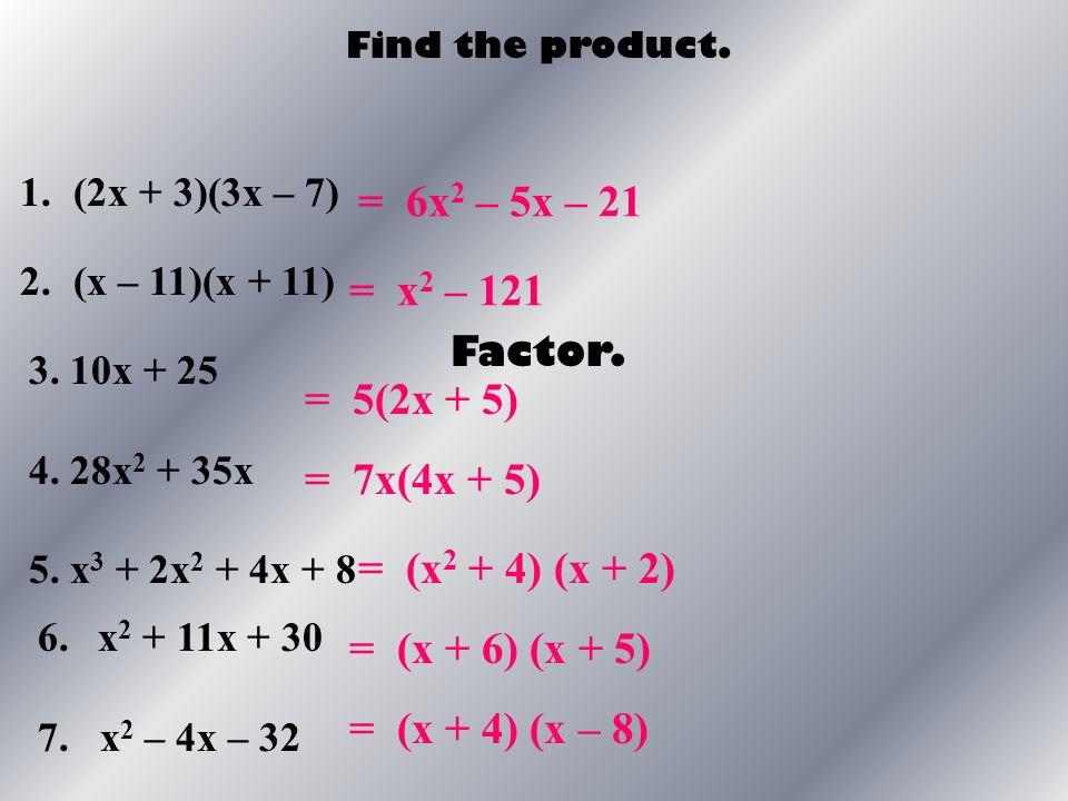 Find the product. 1.(2x + 3)(3x – 7) 2.(x – 11)(x + 11) = 6x 2 – 5x – 21 = x 2 – 121 = 5(2x + 5) Factor. 3. 10x + 25 4. 28x 2 + 35x 5. x 3 + 2x 2 + 4x