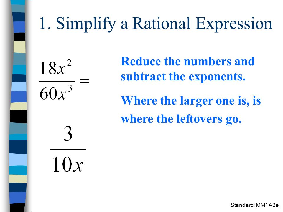 1. Simplify a Rational Expression Reduce the numbers and subtract the exponents. Where the larger one is, is where the leftovers go. Standard: MM1A3e