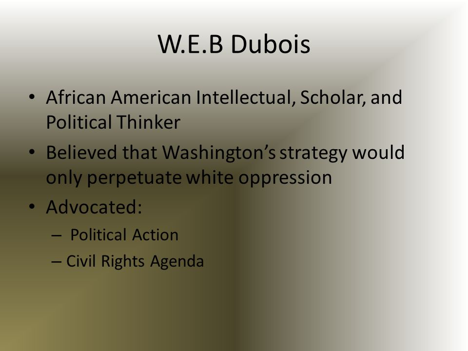 W.E.B Dubois African American Intellectual, Scholar, and Political Thinker Believed that Washingtons strategy would only perpetuate white oppression A