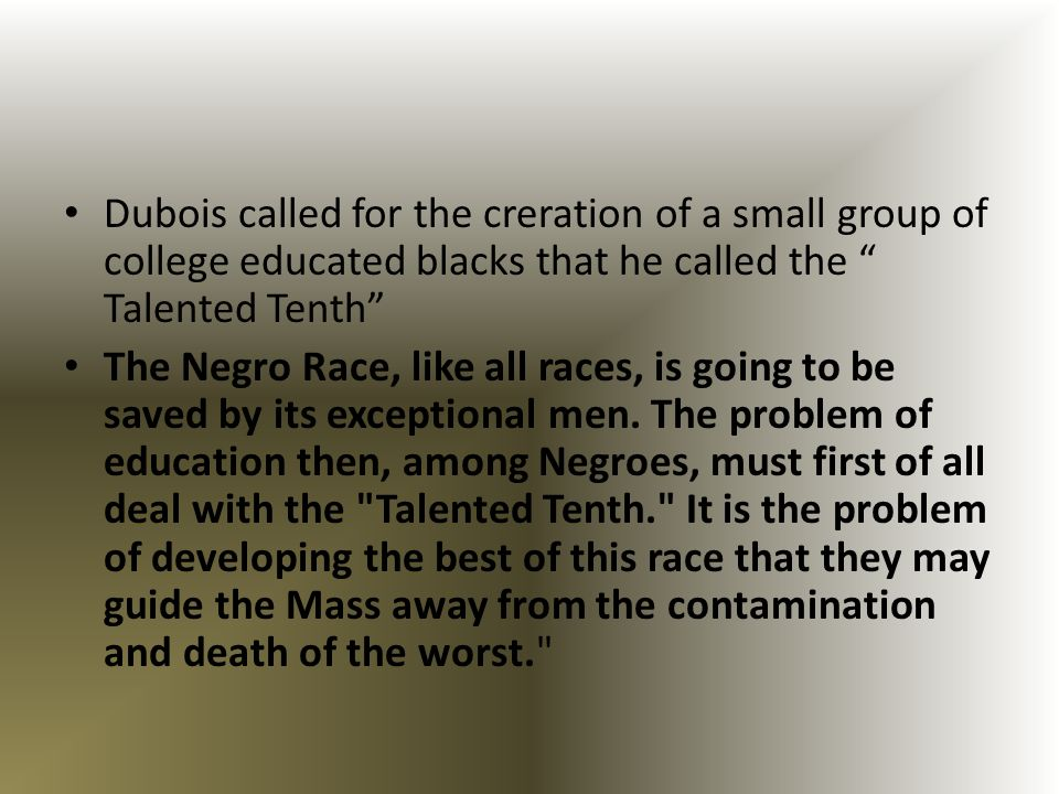Dubois called for the creration of a small group of college educated blacks that he called the Talented Tenth The Negro Race, like all races, is going