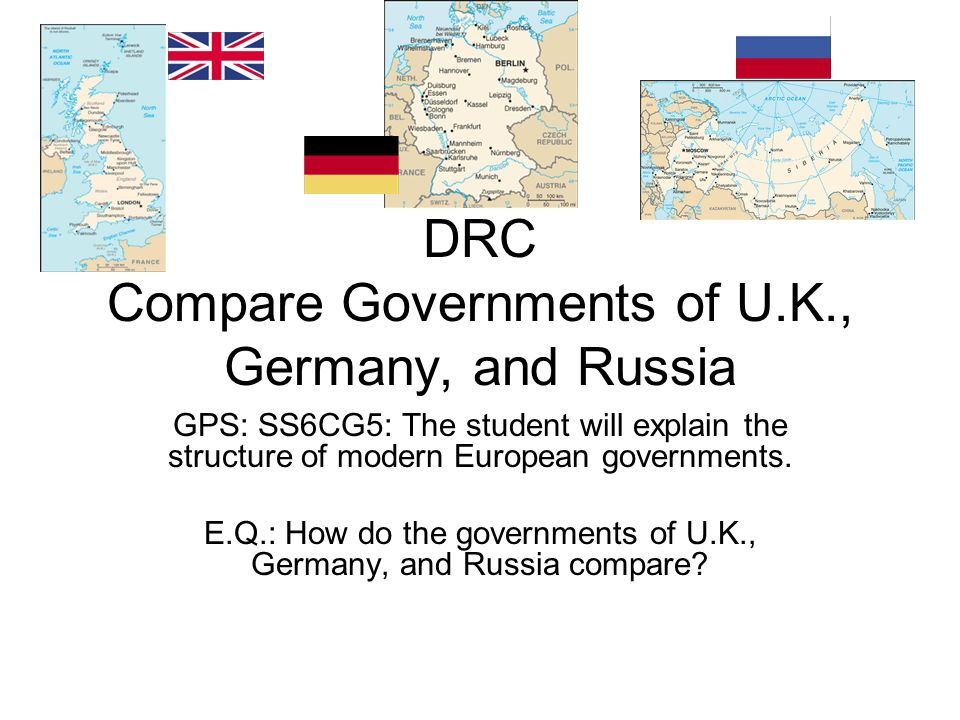 DRC Compare Governments of U.K., Germany, and Russia GPS: SS6CG5: The student will explain the structure of modern European governments. E.Q.: How do