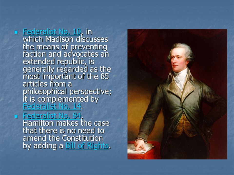 Federalist No. 10, in which Madison discusses the means of preventing faction and advocates an extended republic, is generally regarded as the most im