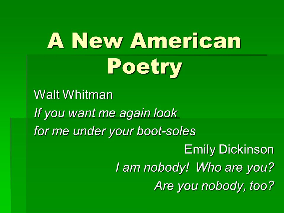 A New American Poetry Walt Whitman If you want me again look for me under your boot-soles Emily Dickinson I am nobody.