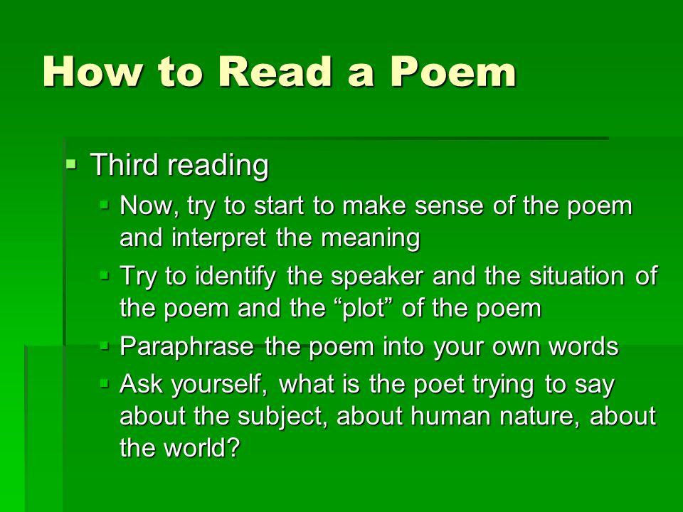 How to Read a Poem Third reading Third reading Now, try to start to make sense of the poem and interpret the meaning Now, try to start to make sense of the poem and interpret the meaning Try to identify the speaker and the situation of the poem and the plot of the poem Try to identify the speaker and the situation of the poem and the plot of the poem Paraphrase the poem into your own words Paraphrase the poem into your own words Ask yourself, what is the poet trying to say about the subject, about human nature, about the world.