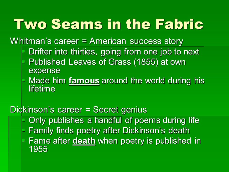 Two Seams in the Fabric Whitmans career = American success story Drifter into thirties, going from one job to next Drifter into thirties, going from one job to next Published Leaves of Grass (1855) at own expense Published Leaves of Grass (1855) at own expense Made him famous around the world during his lifetime Made him famous around the world during his lifetime Dickinsons career = Secret genius Only publishes a handful of poems during life Only publishes a handful of poems during life Family finds poetry after Dickinsons death Family finds poetry after Dickinsons death Fame after death when poetry is published in 1955 Fame after death when poetry is published in 1955