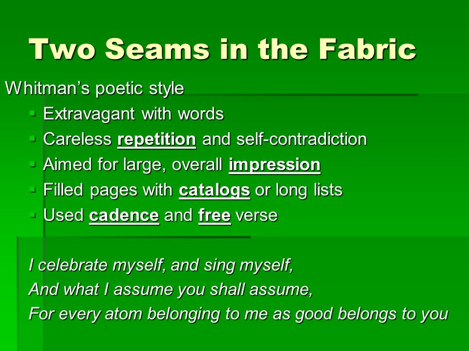 Two Seams in the Fabric Dickinsons poetic style Precision of a diamond cutter Precision of a diamond cutter Meticulous choice of words Meticulous choice of words Aimed to evoke feelings, not just list them Aimed to evoke feelings, not just list them Searched for right phrase Searched for right phrase Economical technique with neat stanzas controlled by rhyme and hymn book meters Economical technique with neat stanzas controlled by rhyme and hymn book meters This is my letter to the World That never wrote to Me The simple News that Nature told With tender Majesty