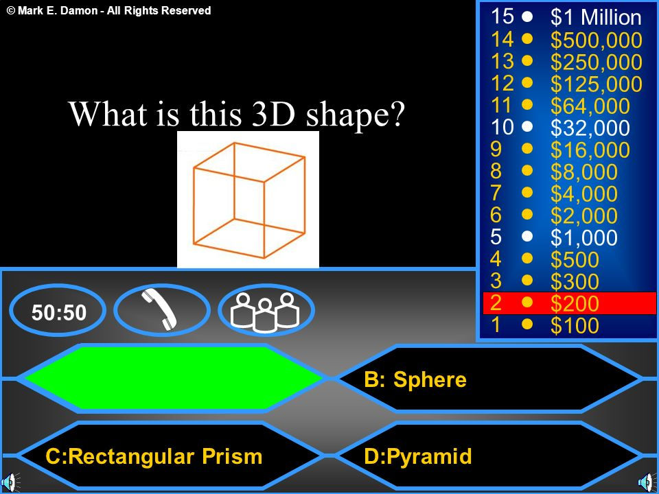 © Mark E. Damon - All Rights Reserved A: Cube C:Rectangular Prism B: Sphere D:Pyramid 50:50 15 14 13 12 11 10 9 8 7 6 5 4 3 2 1 $1 Million $500,000 $2