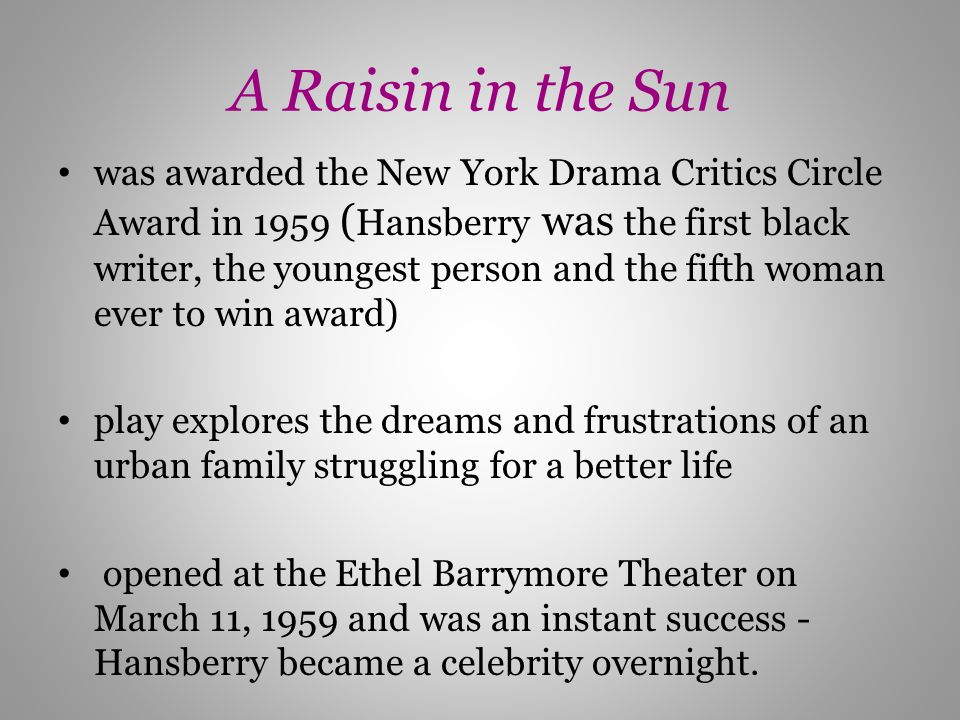 A Raisin in the Sun was awarded the New York Drama Critics Circle Award in 1959 ( Hansberry was the first black writer, the youngest person and the fi