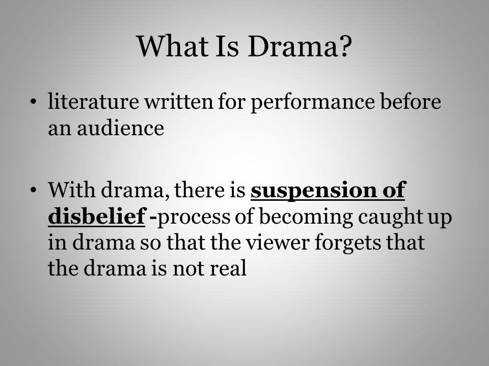 What Is Drama? literature written for performance before an audience With drama, there is suspension of disbelief -process of becoming caught up in dr