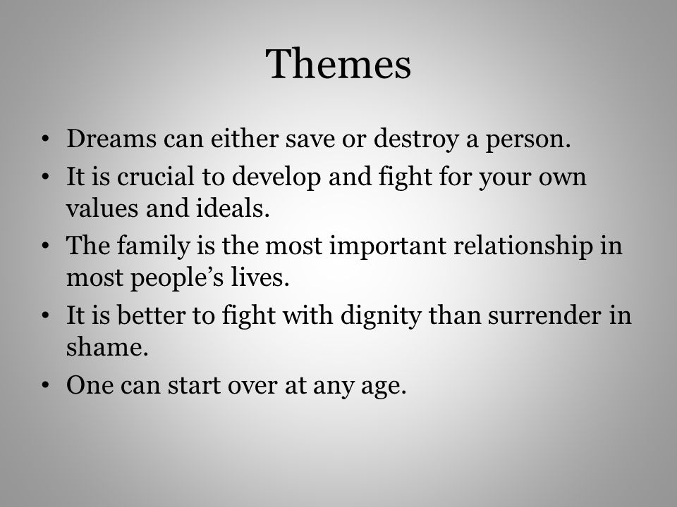 Themes Dreams can either save or destroy a person. It is crucial to develop and fight for your own values and ideals. The family is the most important