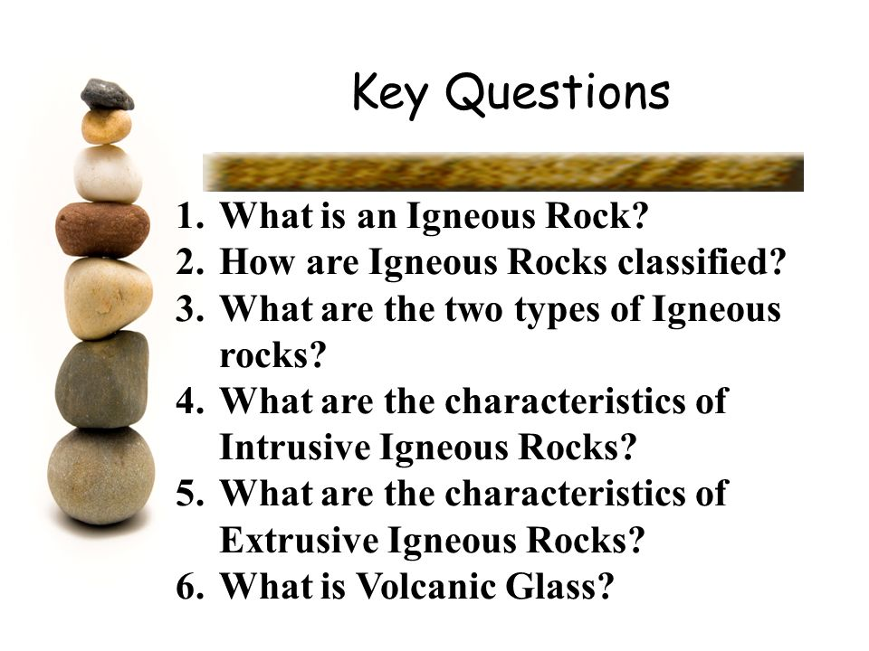 Key Questions 1.What is an Igneous Rock? 2.How are Igneous Rocks classified? 3.What are the two types of Igneous rocks? 4.What are the characteristics