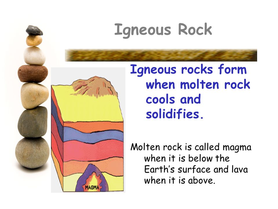 Igneous Rock Igneous rocks form when molten rock cools and solidifies. Molten rock is called magma when it is below the Earths surface and lava when i