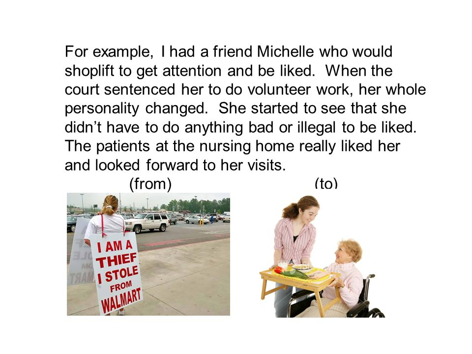 For example, I had a friend Michelle who would shoplift to get attention and be liked.