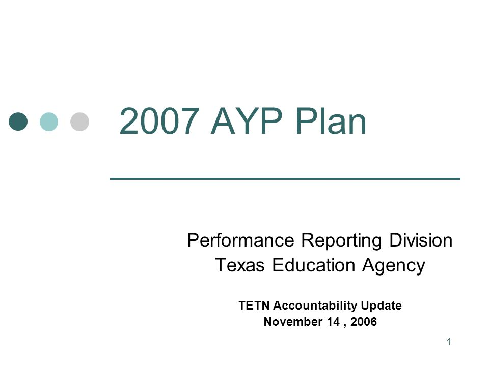 1 2007 AYP Plan Performance Reporting Division Texas Education Agency TETN Accountability Update November 14, 2006