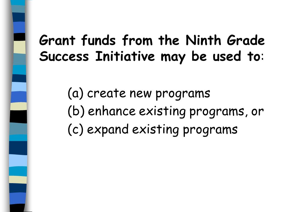 Grant funds from the Ninth Grade Success Initiative may be used to : (a) create new programs (b) enhance existing programs, or (c) expand existing programs