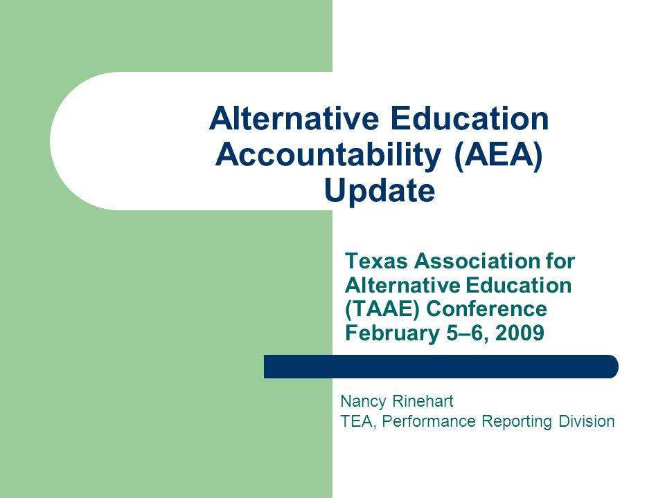 Alternative Education Accountability (AEA) Update Texas Association for Alternative Education (TAAE) Conference February 5–6, 2009 Nancy Rinehart TEA,