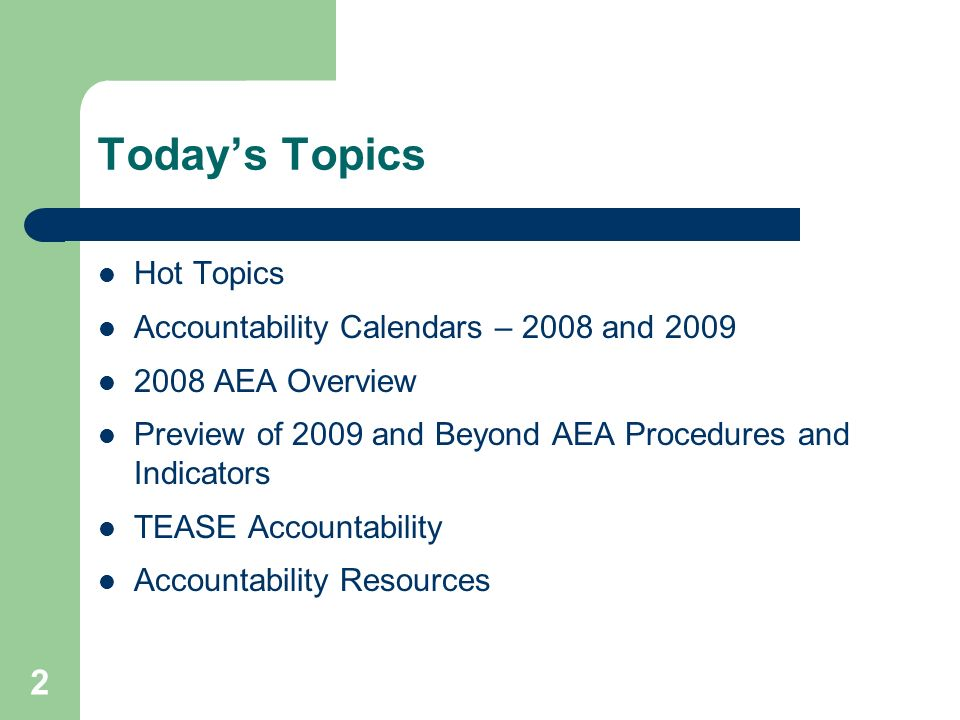 2 Todays Topics Hot Topics Accountability Calendars – 2008 and 2009 2008 AEA Overview Preview of 2009 and Beyond AEA Procedures and Indicators TEASE A