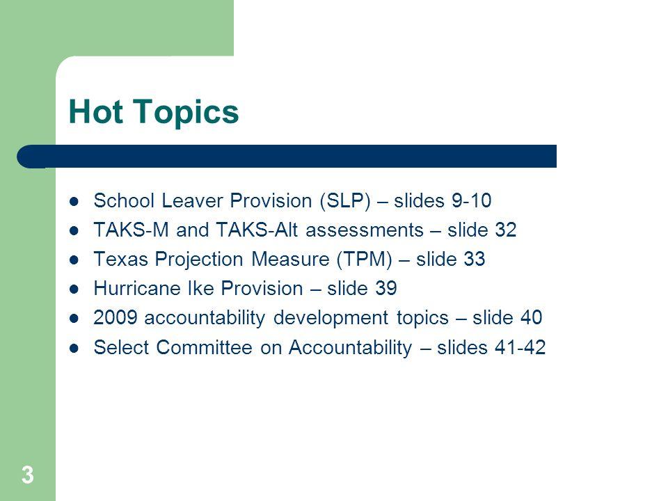 3 Hot Topics School Leaver Provision (SLP) – slides 9-10 TAKS-M and TAKS-Alt assessments – slide 32 Texas Projection Measure (TPM) – slide 33 Hurrican