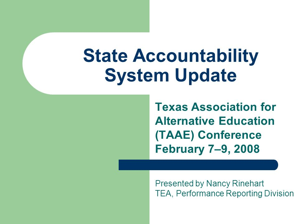 State Accountability System Update Texas Association for Alternative Education (TAAE) Conference February 7–9, 2008 Presented by Nancy Rinehart TEA, P