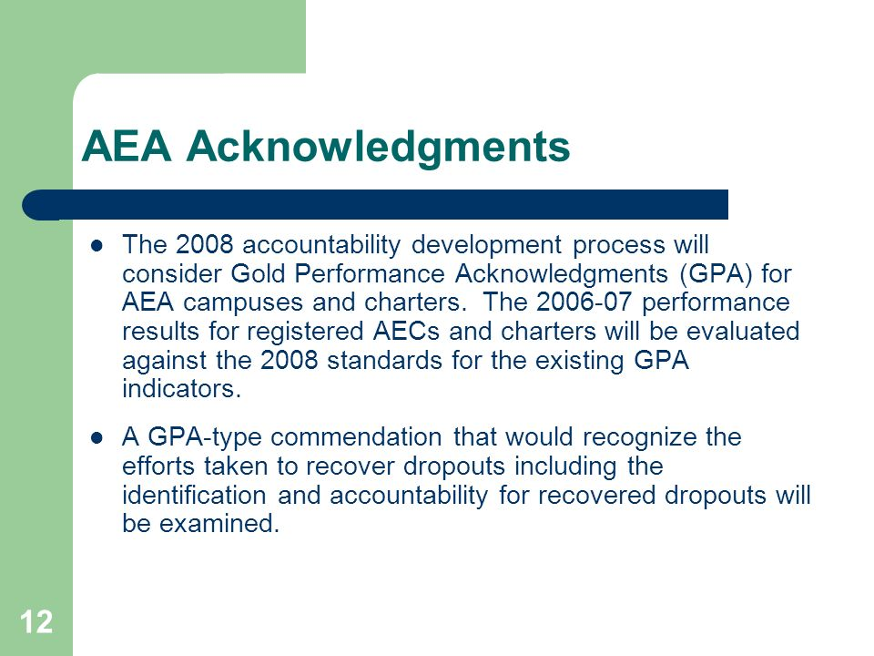 12 AEA Acknowledgments The 2008 accountability development process will consider Gold Performance Acknowledgments (GPA) for AEA campuses and charters.