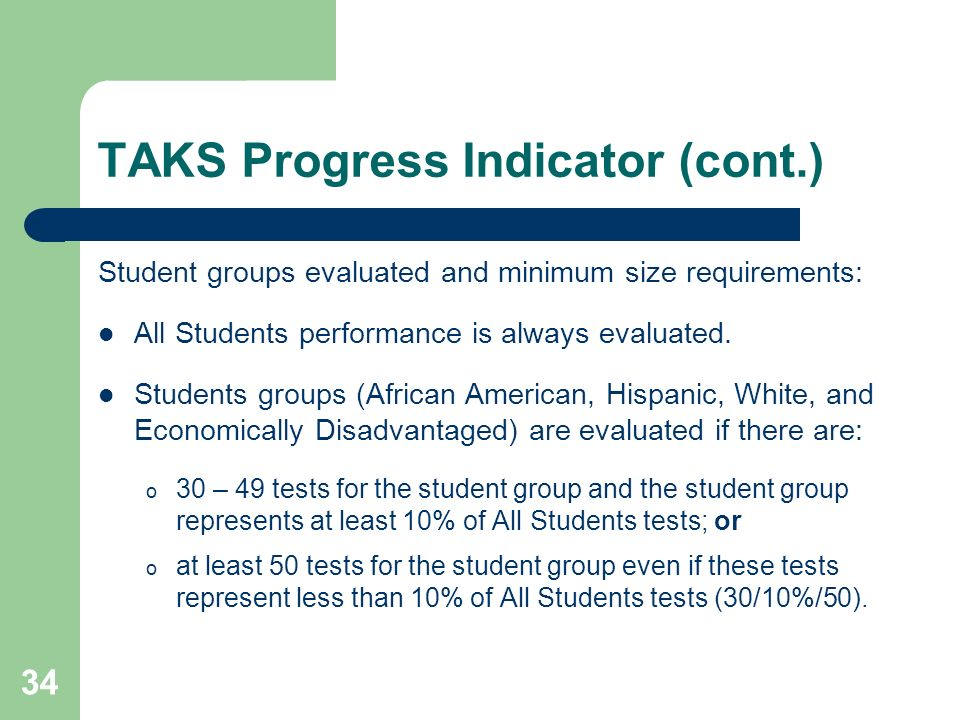 34 TAKS Progress Indicator (cont.) Student groups evaluated and minimum size requirements: All Students performance is always evaluated. Students grou