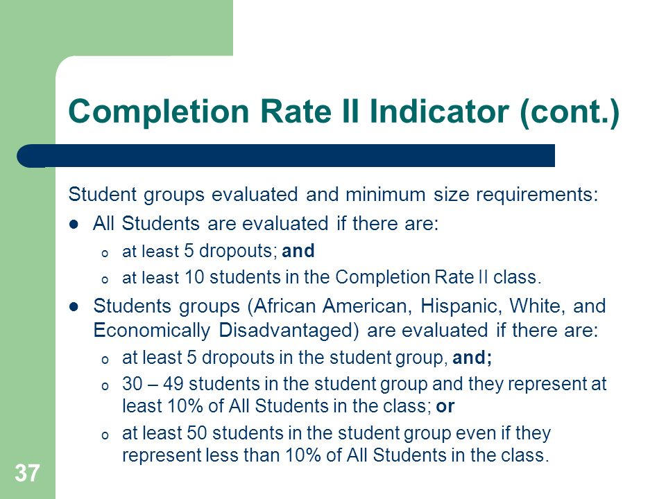 37 Completion Rate II Indicator (cont.) Student groups evaluated and minimum size requirements: All Students are evaluated if there are: o at least 5
