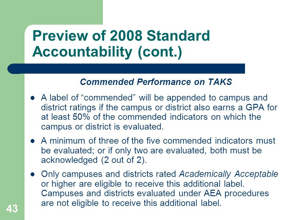 43 Preview of 2008 Standard Accountability (cont.) Commended Performance on TAKS A label of commended will be appended to campus and district ratings