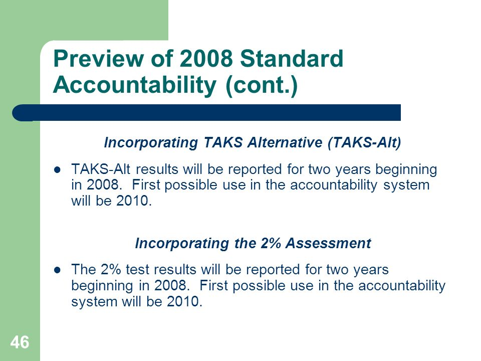 46 Preview of 2008 Standard Accountability (cont.) Incorporating TAKS Alternative (TAKS-Alt) TAKS-Alt results will be reported for two years beginning