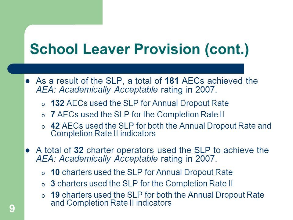 9 School Leaver Provision (cont.) As a result of the SLP, a total of 181 AECs achieved the AEA: Academically Acceptable rating in 2007. o 132 AECs use
