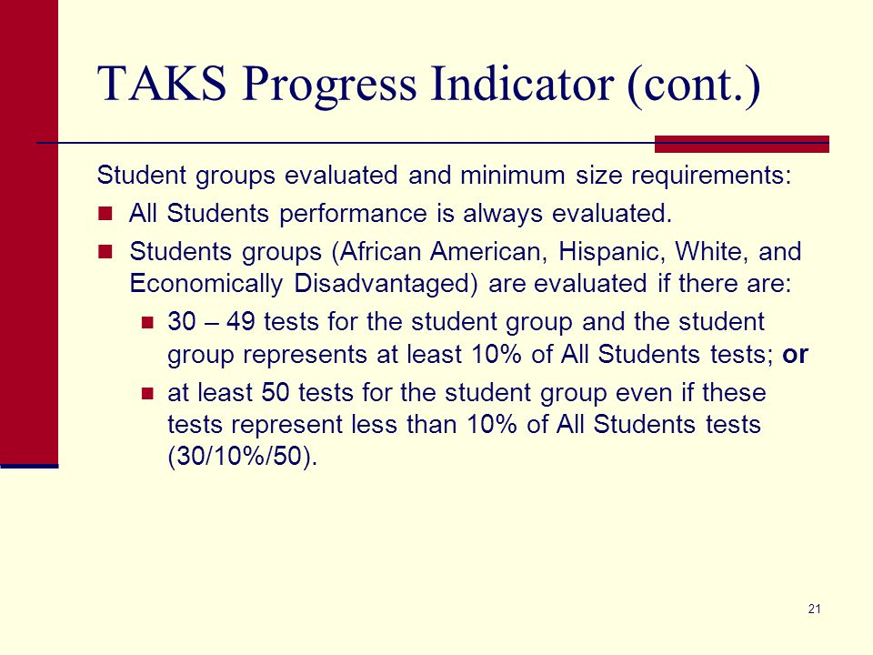21 TAKS Progress Indicator (cont.) Student groups evaluated and minimum size requirements: All Students performance is always evaluated.