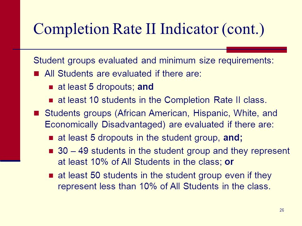 26 Completion Rate II Indicator (cont.) Student groups evaluated and minimum size requirements: All Students are evaluated if there are: at least 5 dropouts; and at least 10 students in the Completion Rate II class.