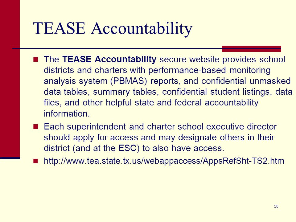 50 TEASE Accountability The TEASE Accountability secure website provides school districts and charters with performance-based monitoring analysis system (PBMAS) reports, and confidential unmasked data tables, summary tables, confidential student listings, data files, and other helpful state and federal accountability information.
