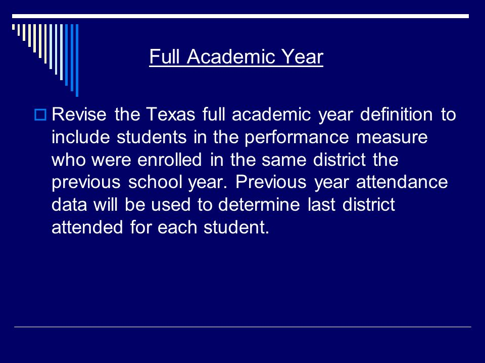Full Academic Year Revise the Texas full academic year definition to include students in the performance measure who were enrolled in the same district the previous school year.
