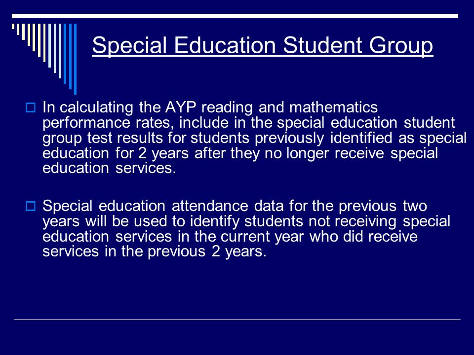 Special Education Student Group In calculating the AYP reading and mathematics performance rates, include in the special education student group test results for students previously identified as special education for 2 years after they no longer receive special education services.