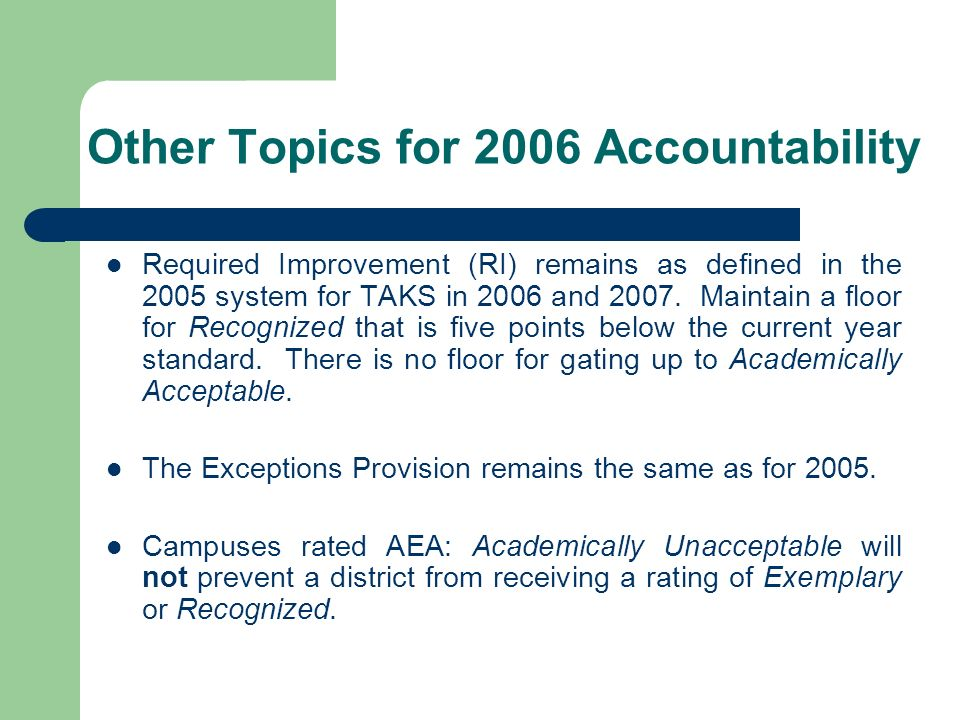 Other Topics for 2006 Accountability Required Improvement (RI) remains as defined in the 2005 system for TAKS in 2006 and 2007. Maintain a floor for R