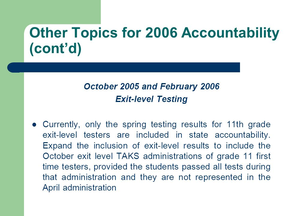 Other Topics for 2006 Accountability (contd) October 2005 and February 2006 Exit-level Testing Currently, only the spring testing results for 11th gra