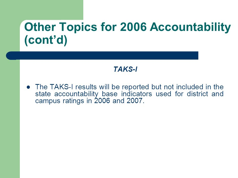 Other Topics for 2006 Accountability (contd) TAKS-I The TAKS-I results will be reported but not included in the state accountability base indicators u