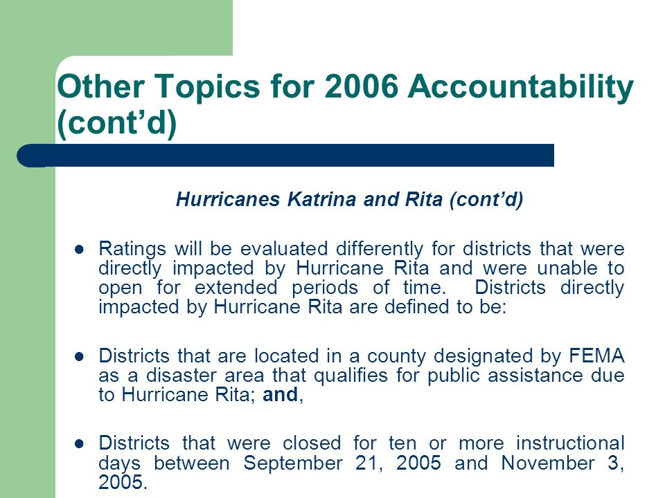 Other Topics for 2006 Accountability (contd) Hurricanes Katrina and Rita (contd) Ratings will be evaluated differently for districts that were directl